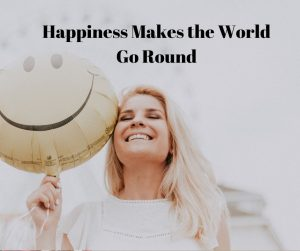 happiness makes the world go round
